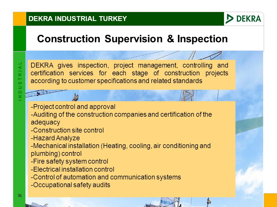 36 I N D U S T R I A L DEKRA gives inspection, project management, controlling and certification services for each stage of construction projects according to customer specifications and related standards -Project control and approval -Auditing of the construction companies and certification of the adequacy -Construction site control -Hazard Analyze -Mechanical installation (Heating, cooling, air conditioning and plumbing) control -Fire safety system control -Electrical installation control -Control of automation and communication systems -Occupational safety audits Construction Supervision & Inspection DEKRA INDUSTRIAL TURKEY