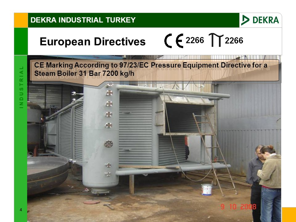 4 I N D U S T R I A L European Directives DEKRA INDUSTRIAL TURKEY CE Marking According to 97/23/EC Pressure Equipment Directive for a Steam Boiler 31 Bar 7200 kg/h