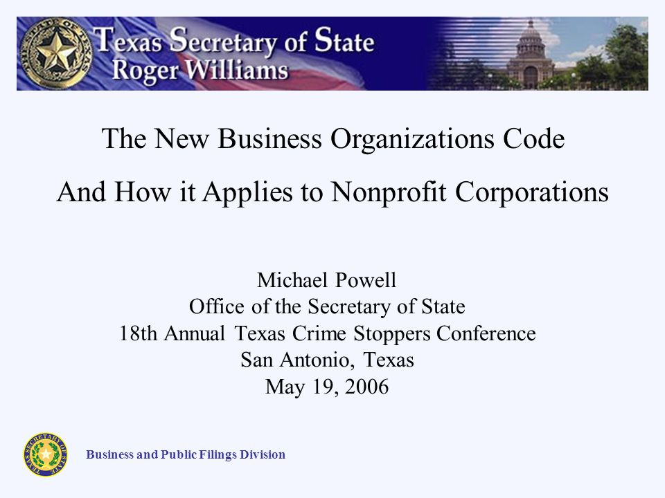 Michael Powell Office of the Secretary of State 18th Annual Texas Crime Stoppers Conference San Antonio, Texas May 19, 2006 Business and Public Filings Division The New Business Organizations Code And How it Applies to Nonprofit Corporations