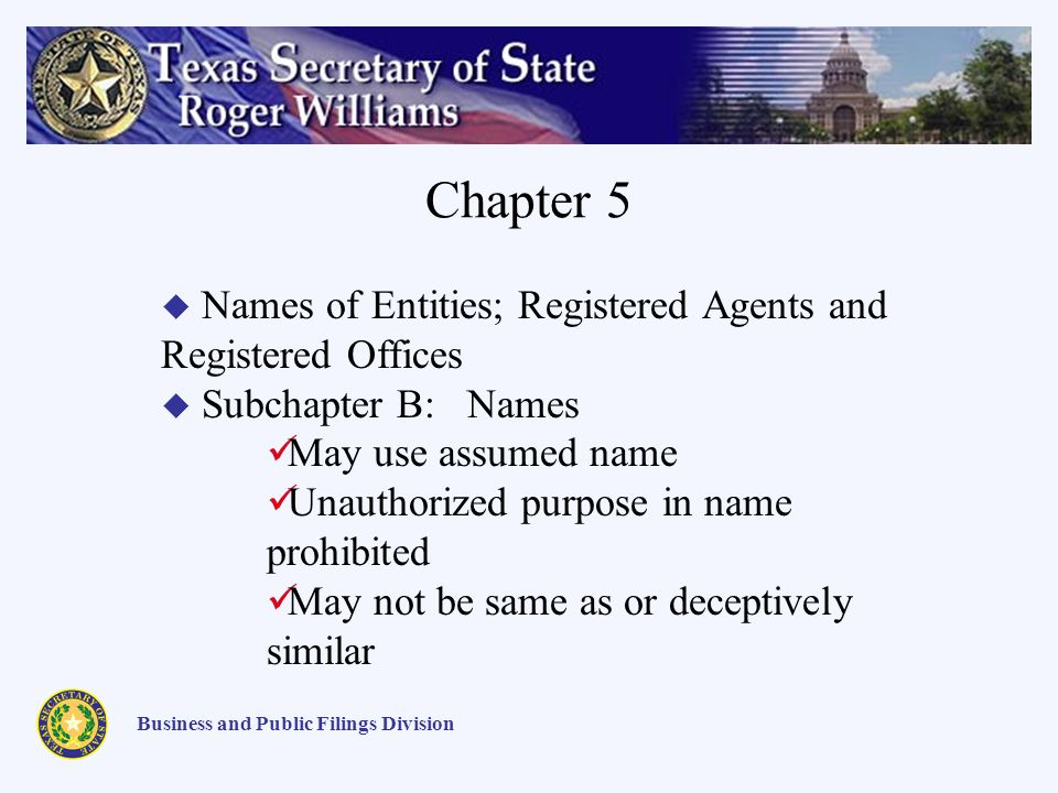 Chapter 5 Business and Public Filings Division Names of Entities; Registered Agents and Registered Offices Subchapter B: Names May use assumed name Unauthorized purpose in name prohibited May not be same as or deceptively similar
