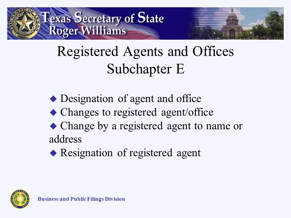 Registered Agents and Offices Subchapter E Business and Public Filings Division Designation of agent and office Changes to registered agent/office Change by a registered agent to name or address Resignation of registered agent