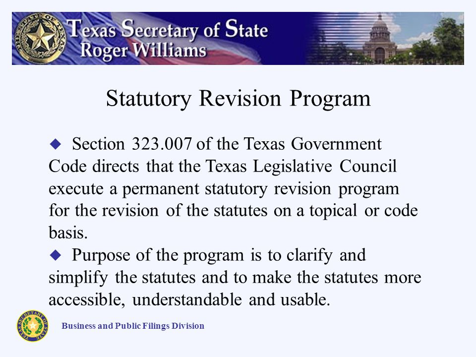 Statutory Revision Program Business and Public Filings Division Section 323.007 of the Texas Government Code directs that the Texas Legislative Council execute a permanent statutory revision program for the revision of the statutes on a topical or code basis.