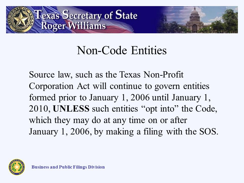Non-Code Entities Business and Public Filings Division Source law, such as the Texas Non-Profit Corporation Act will continue to govern entities formed prior to January 1, 2006 until January 1, 2010, UNLESS such entities opt into the Code, which they may do at any time on or after January 1, 2006, by making a filing with the SOS.