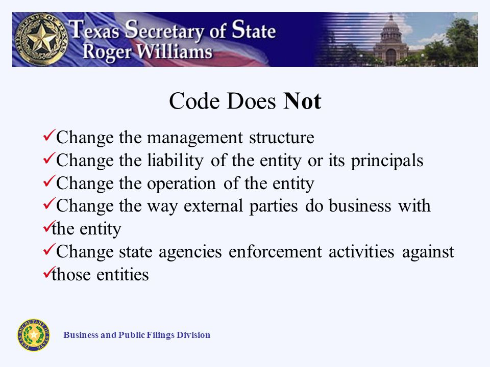 Code Does Not Business and Public Filings Division Change the management structure Change the liability of the entity or its principals Change the operation of the entity Change the way external parties do business with the entity Change state agencies enforcement activities against those entities