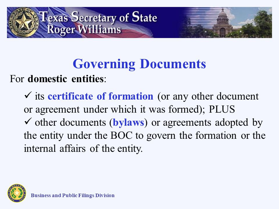 Business and Public Filings Division Governing Documents For domestic entities: its certificate of formation (or any other document or agreement under which it was formed); PLUS other documents (bylaws) or agreements adopted by the entity under the BOC to govern the formation or the internal affairs of the entity.