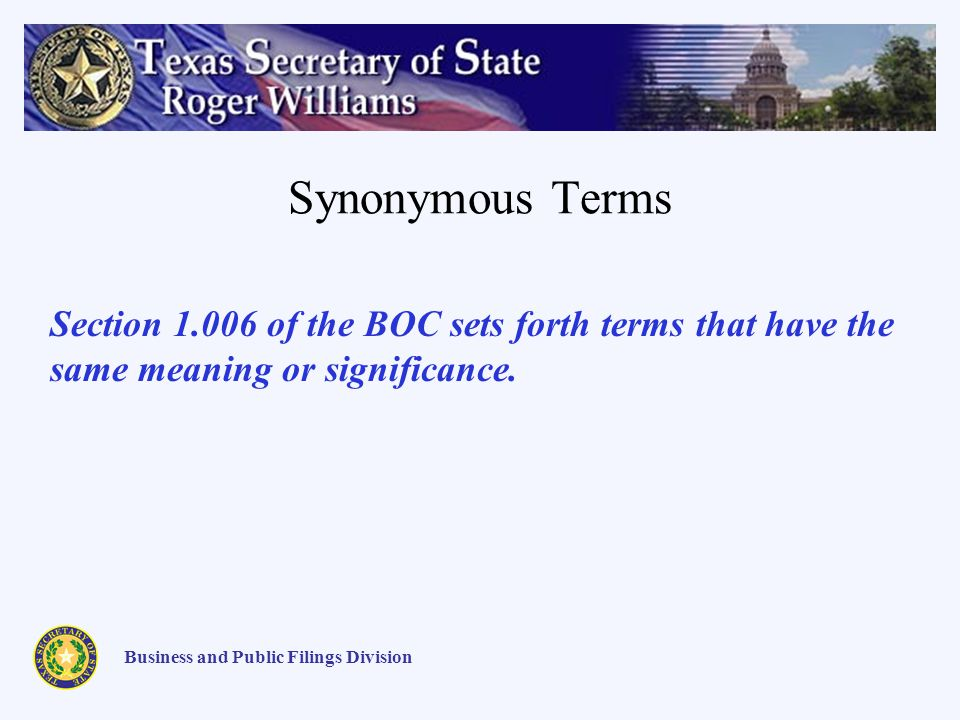 Synonymous Terms Business and Public Filings Division Section 1.006 of the BOC sets forth terms that have the same meaning or significance.