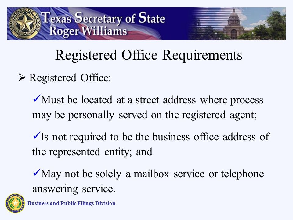 Business and Public Filings Division Registered Office: Must be located at a street address where process may be personally served on the registered agent; Is not required to be the business office address of the represented entity; and May not be solely a mailbox service or telephone answering service.