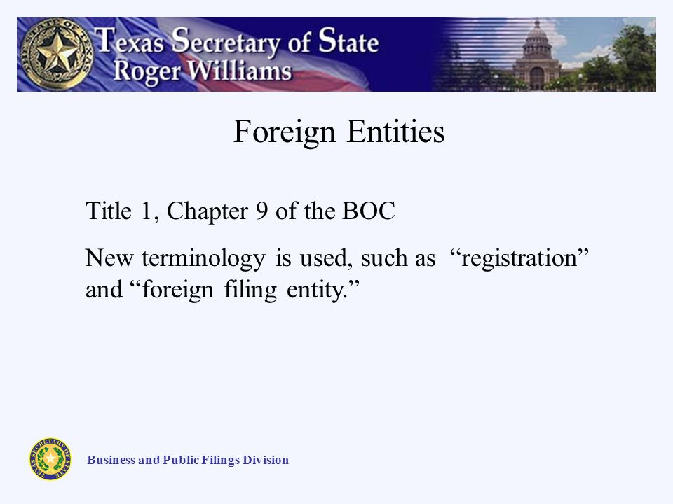 Business and Public Filings Division Foreign Entities Title 1, Chapter 9 of the BOC New terminology is used, such as registration and foreign filing entity.