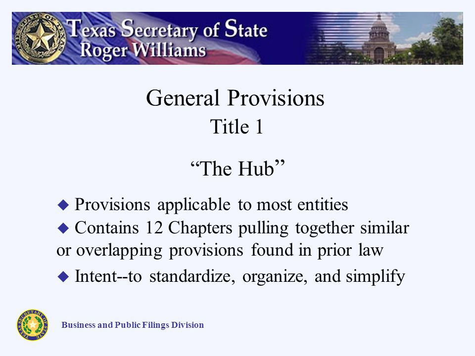 General Provisions Business and Public Filings Division Provisions applicable to most entities Contains 12 Chapters pulling together similar or overlapping provisions found in prior law Intent--to standardize, organize, and simplify Title 1 The Hub