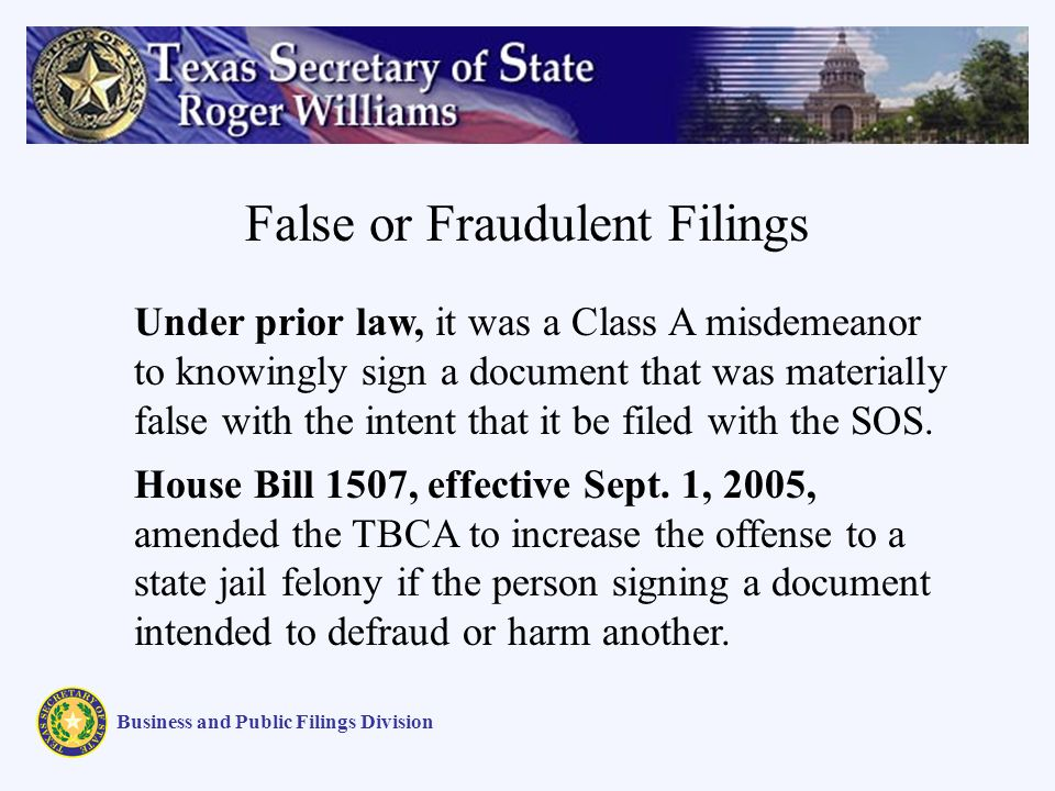 False or Fraudulent Filings Business and Public Filings Division Under prior law, it was a Class A misdemeanor to knowingly sign a document that was materially false with the intent that it be filed with the SOS.