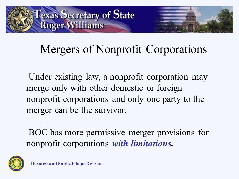 Mergers of Nonprofit Corporations Business and Public Filings Division Under existing law, a nonprofit corporation may merge only with other domestic or foreign nonprofit corporations and only one party to the merger can be the survivor.