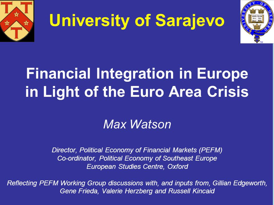 Financial Integration in Europe in Light of the Euro Area Crisis Max Watson Director, Political Economy of Financial Markets (PEFM) Co-ordinator, Political Economy of Southeast Europe European Studies Centre, Oxford Reflecting PEFM Working Group discussions with, and inputs from, Gillian Edgeworth, Gene Frieda, Valerie Herzberg and Russell Kincaid University of Sarajevo