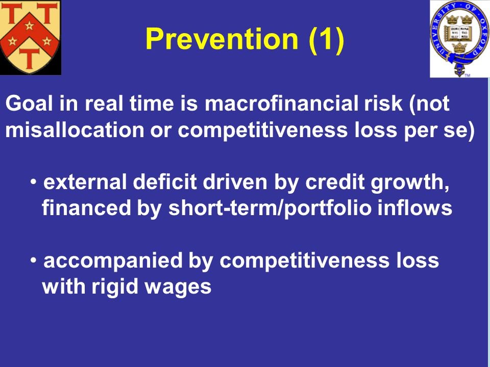 Prevention (1) Goal in real time is macrofinancial risk (not misallocation or competitiveness loss per se) external deficit driven by credit growth, financed by short-term/portfolio inflows accompanied by competitiveness loss with rigid wages