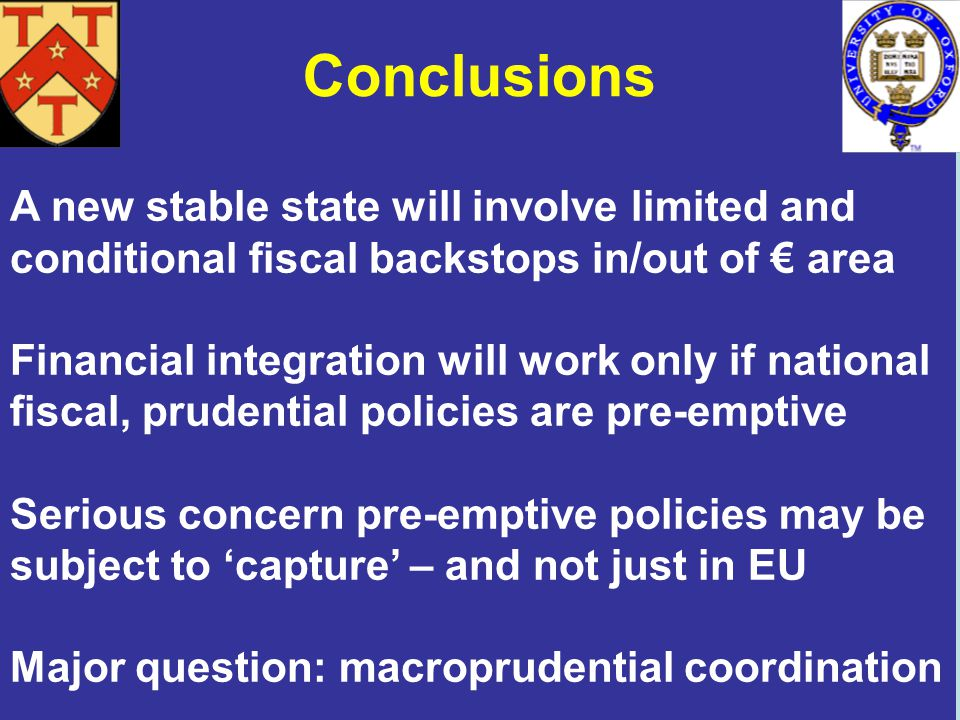 Conclusions A new stable state will involve limited and conditional fiscal backstops in/out of area Financial integration will work only if national fiscal, prudential policies are pre-emptive Serious concern pre-emptive policies may be subject to capture – and not just in EU Major question: macroprudential coordination