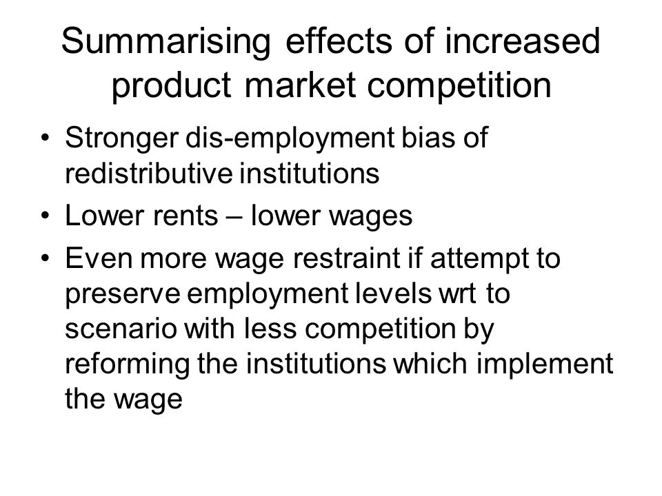 Summarising effects of increased product market competition Stronger dis-employment bias of redistributive institutions Lower rents – lower wages Even more wage restraint if attempt to preserve employment levels wrt to scenario with less competition by reforming the institutions which implement the wage