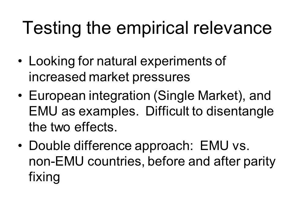 Testing the empirical relevance Looking for natural experiments of increased market pressures European integration (Single Market), and EMU as examples.
