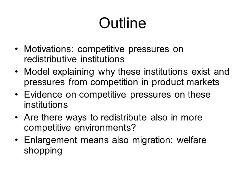 Outline Motivations: competitive pressures on redistributive institutions Model explaining why these institutions exist and pressures from competition in product markets Evidence on competitive pressures on these institutions Are there ways to redistribute also in more competitive environments.