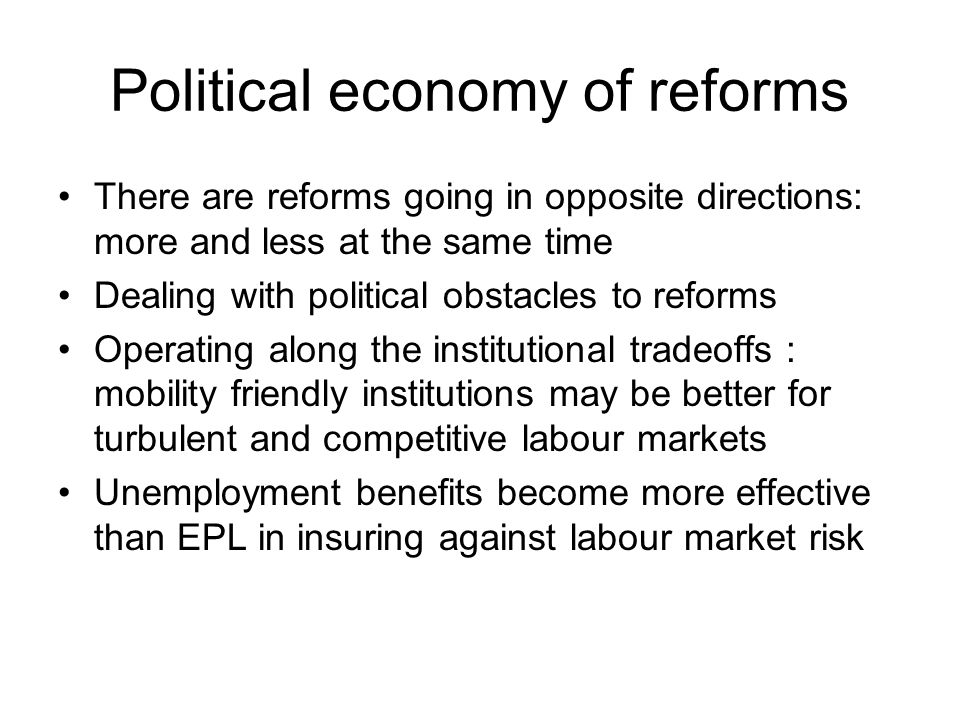 Political economy of reforms There are reforms going in opposite directions: more and less at the same time Dealing with political obstacles to reforms Operating along the institutional tradeoffs : mobility friendly institutions may be better for turbulent and competitive labour markets Unemployment benefits become more effective than EPL in insuring against labour market risk
