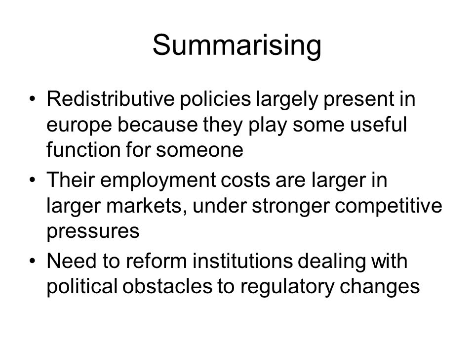 Summarising Redistributive policies largely present in europe because they play some useful function for someone Their employment costs are larger in larger markets, under stronger competitive pressures Need to reform institutions dealing with political obstacles to regulatory changes