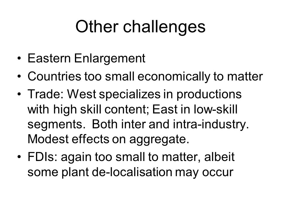 Other challenges Eastern Enlargement Countries too small economically to matter Trade: West specializes in productions with high skill content; East in low-skill segments.
