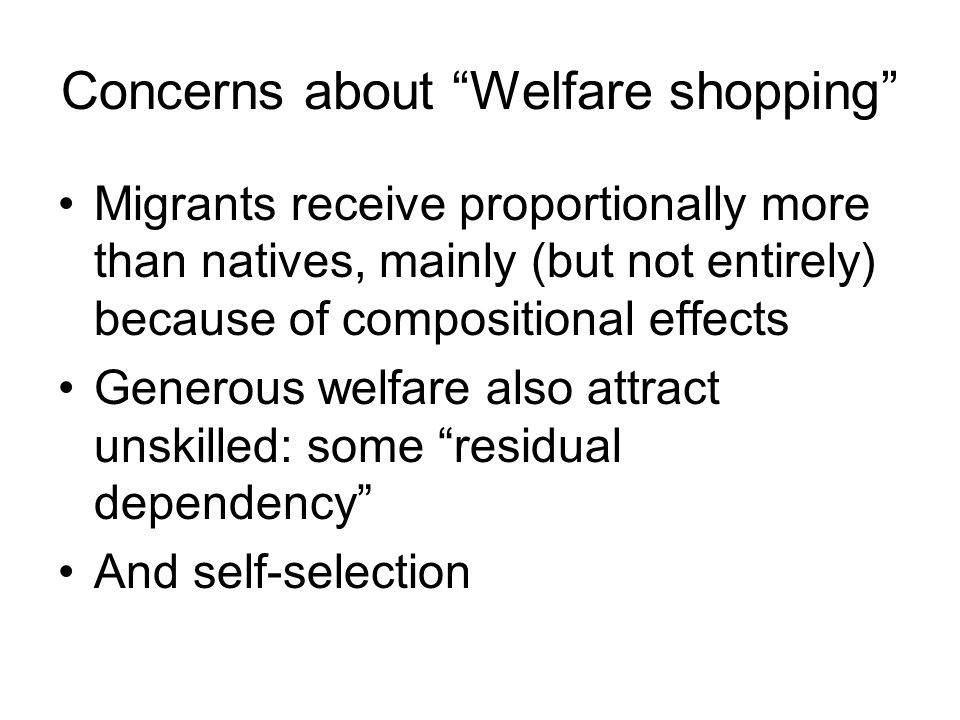 Concerns about Welfare shopping Migrants receive proportionally more than natives, mainly (but not entirely) because of compositional effects Generous welfare also attract unskilled: some residual dependency And self-selection
