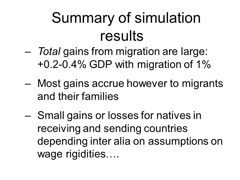 Summary of simulation results –Total gains from migration are large: +0.2-0.4% GDP with migration of 1% –Most gains accrue however to migrants and their families –Small gains or losses for natives in receiving and sending countries depending inter alia on assumptions on wage rigidities….