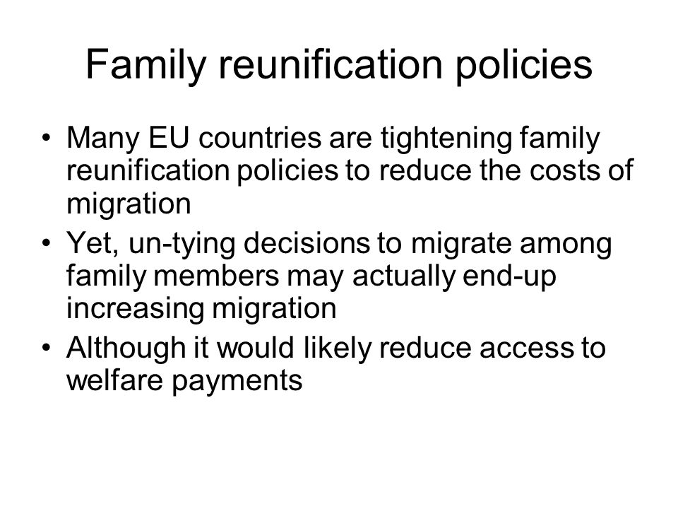 Family reunification policies Many EU countries are tightening family reunification policies to reduce the costs of migration Yet, un-tying decisions to migrate among family members may actually end-up increasing migration Although it would likely reduce access to welfare payments