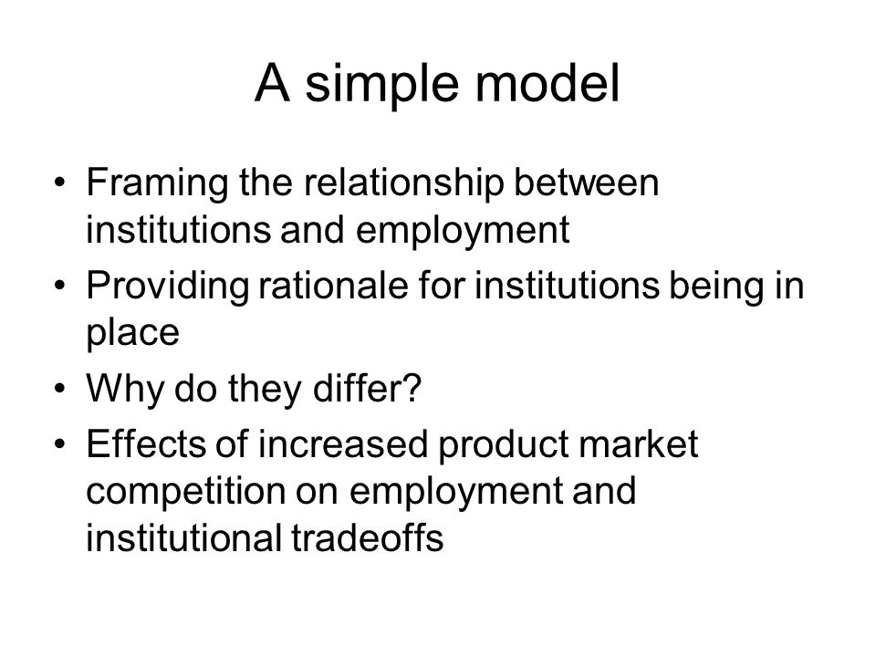 A simple model Framing the relationship between institutions and employment Providing rationale for institutions being in place Why do they differ.