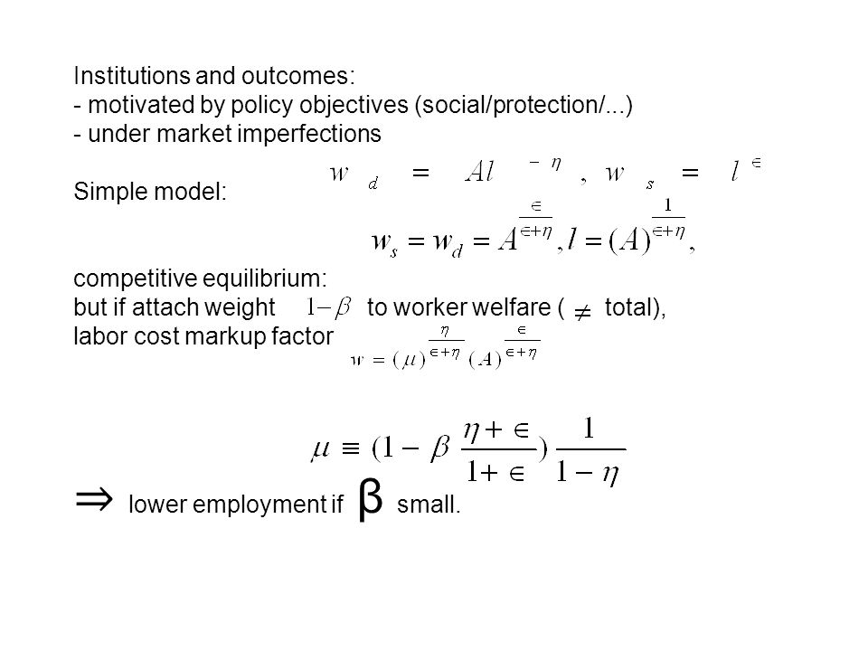 Institutions and outcomes: - motivated by policy objectives (social/protection/...) - under market imperfections Simple model: competitive equilibrium: but if attach weight to worker welfare ( total), labor cost markup factor lower employment if β small.