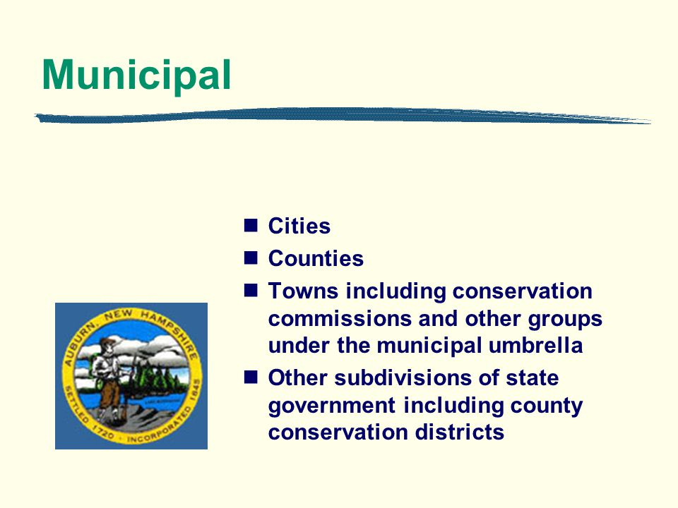 Municipal Cities Counties Towns including conservation commissions and other groups under the municipal umbrella Other subdivisions of state government including county conservation districts