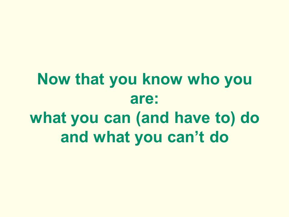 Now that you know who you are: what you can (and have to) do and what you cant do