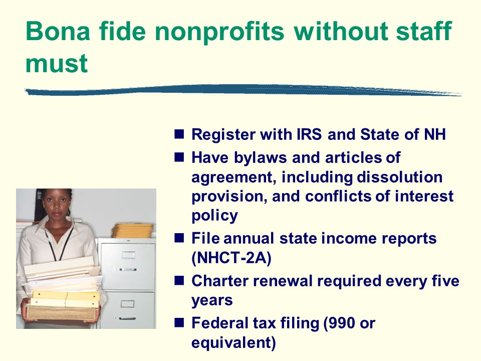 Bona fide nonprofits without staff must Register with IRS and State of NH Have bylaws and articles of agreement, including dissolution provision, and conflicts of interest policy File annual state income reports (NHCT-2A) Charter renewal required every five years Federal tax filing (990 or equivalent)