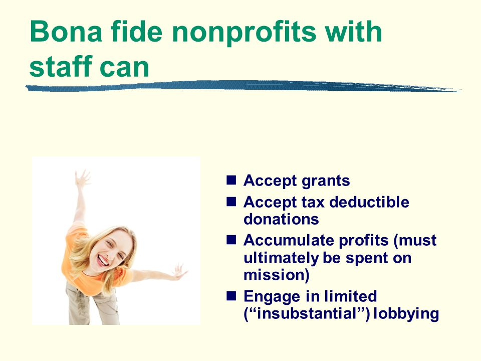 Bona fide nonprofits with staff can Accept grants Accept tax deductible donations Accumulate profits (must ultimately be spent on mission) Engage in limited (insubstantial) lobbying
