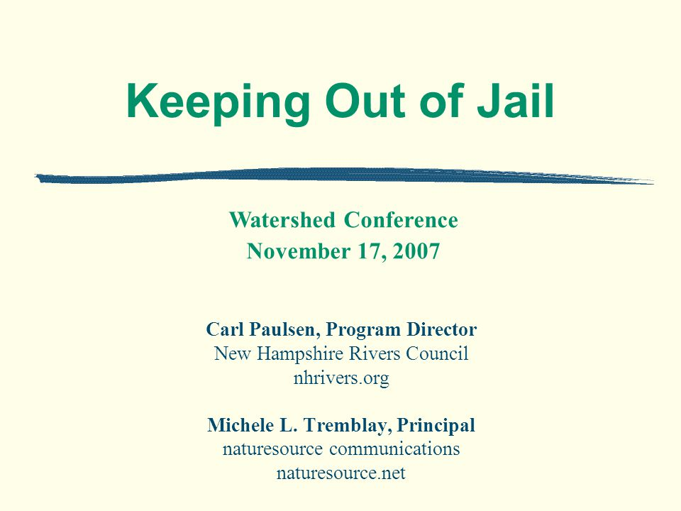 Keeping Out of Jail Carl Paulsen, Program Director New Hampshire Rivers Council nhrivers.org Michele L.