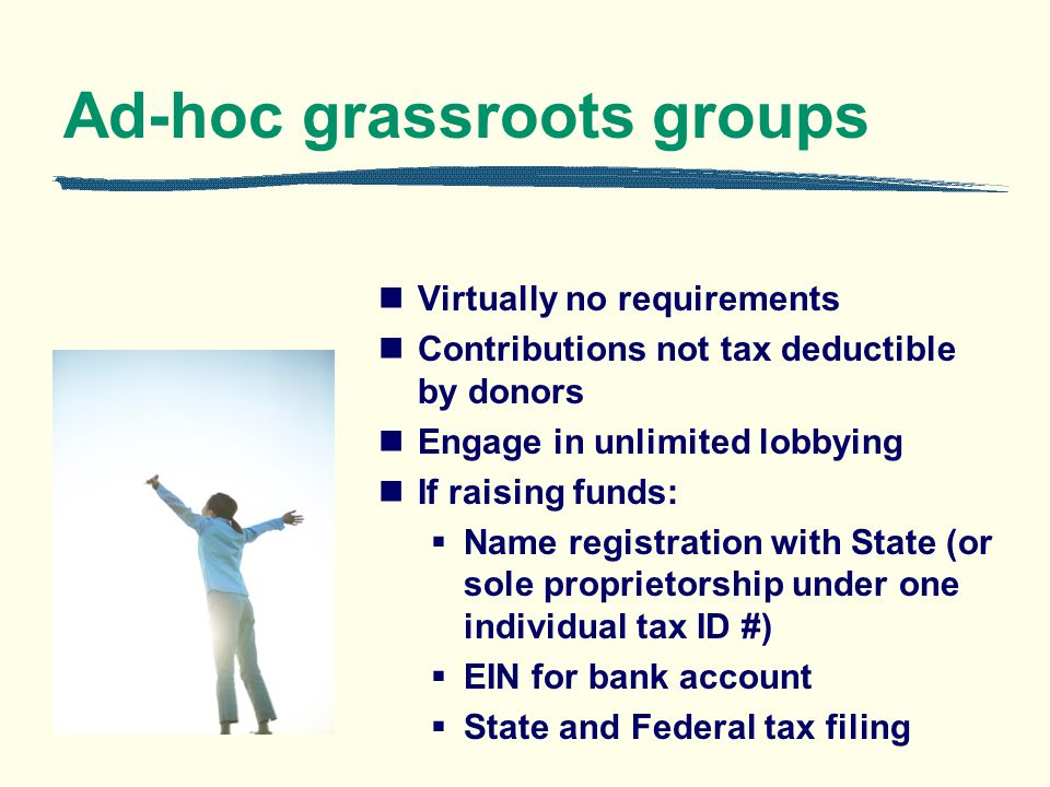 Ad-hoc grassroots groups Virtually no requirements Contributions not tax deductible by donors Engage in unlimited lobbying If raising funds: Name registration with State (or sole proprietorship under one individual tax ID #) EIN for bank account State and Federal tax filing