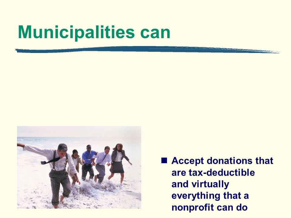 Municipalities can Accept donations that are tax-deductible and virtually everything that a nonprofit can do