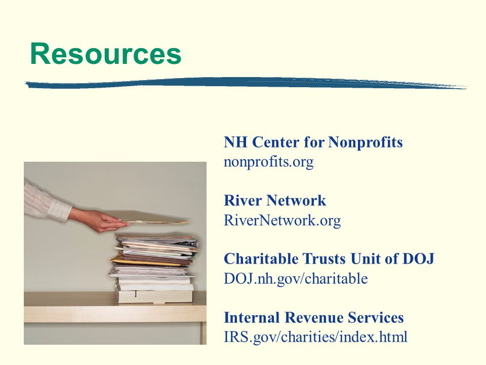 Resources NH Center for Nonprofits nonprofits.org River Network RiverNetwork.org Charitable Trusts Unit of DOJ DOJ.nh.gov/charitable Internal Revenue Services IRS.gov/charities/index.html
