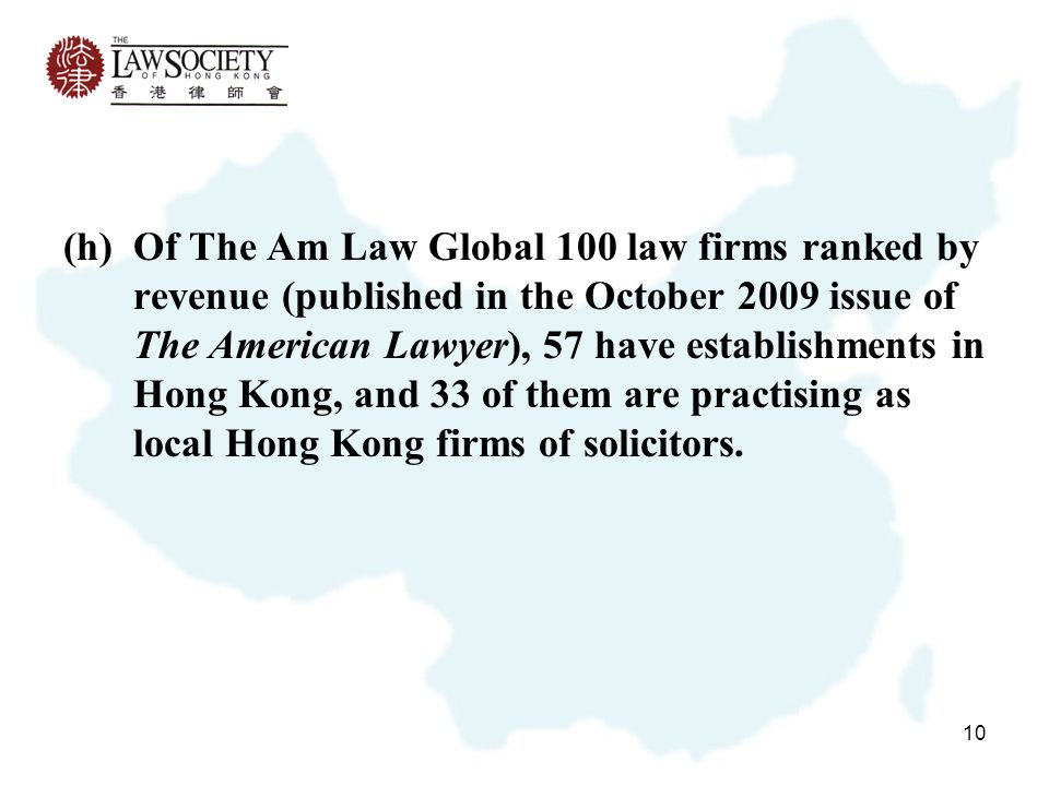 10 (h)Of The Am Law Global 100 law firms ranked by revenue (published in the October 2009 issue of The American Lawyer), 57 have establishments in Hong Kong, and 33 of them are practising as local Hong Kong firms of solicitors.