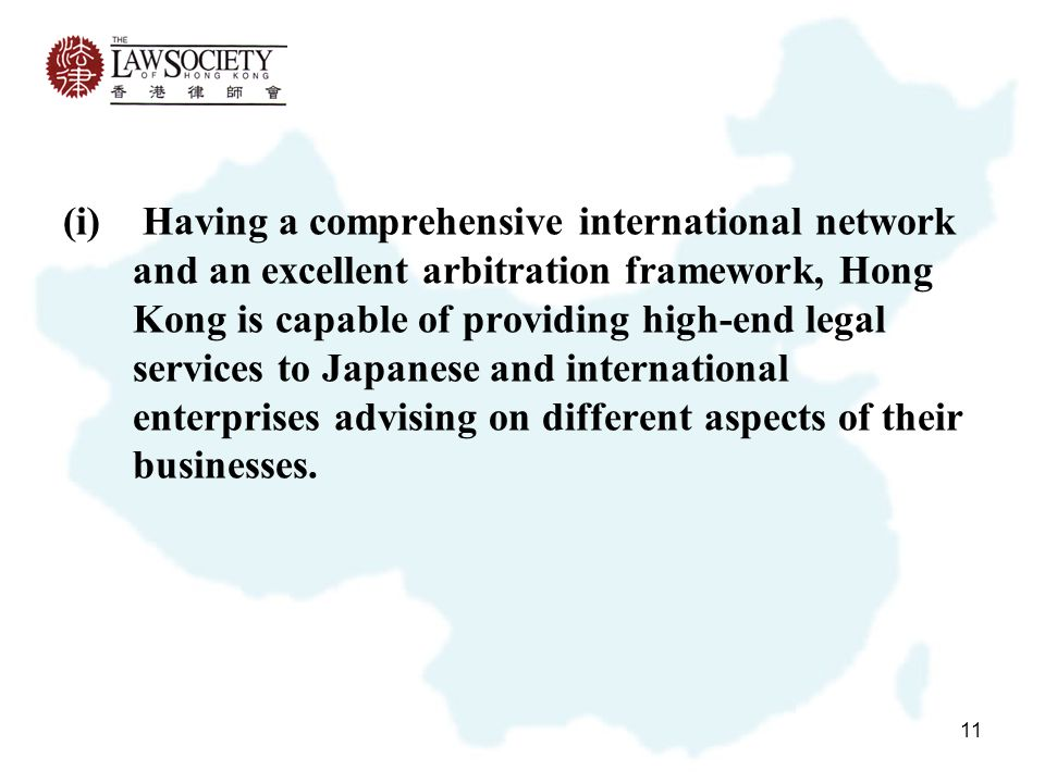 11 (i) Having a comprehensive international network and an excellent arbitration framework, Hong Kong is capable of providing high-end legal services to Japanese and international enterprises advising on different aspects of their businesses.