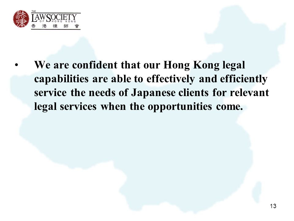 13 We are confident that our Hong Kong legal capabilities are able to effectively and efficiently service the needs of Japanese clients for relevant legal services when the opportunities come.