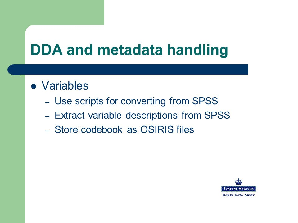 DDA and metadata handling Variables – Use scripts for converting from SPSS – Extract variable descriptions from SPSS – Store codebook as OSIRIS files