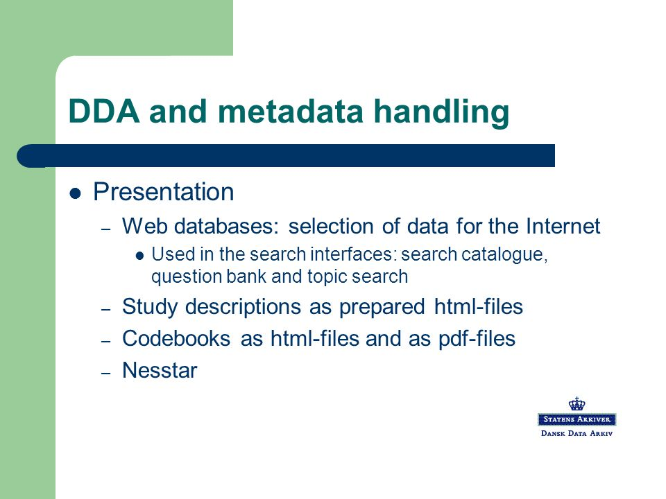 DDA and metadata handling Presentation – Web databases: selection of data for the Internet Used in the search interfaces: search catalogue, question bank and topic search – Study descriptions as prepared html-files – Codebooks as html-files and as pdf-files – Nesstar