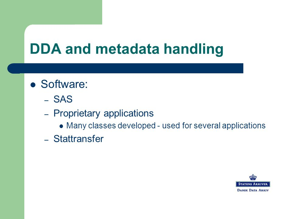 DDA and metadata handling Software: – SAS – Proprietary applications Many classes developed - used for several applications – Stattransfer