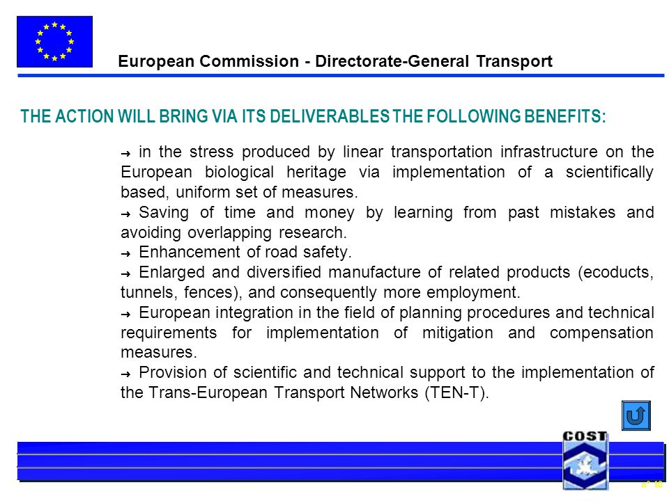 European Commission - Directorate-General Transport n° 10 THE ACTION WILL BRING VIA ITS DELIVERABLES THE FOLLOWING BENEFITS: Ü in the stress produced by linear transportation infrastructure on the European biological heritage via implementation of a scientifically based, uniform set of measures.