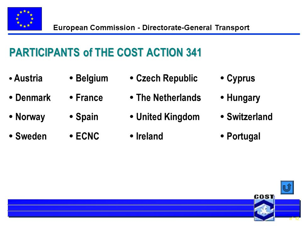 European Commission - Directorate-General Transport n° 12 PARTICIPANTS of THE COST ACTION 341 Austria Belgium Czech Republic Cyprus Denmark France The Netherlands Hungary Norway Spain United Kingdom Switzerland Sweden ECNC Ireland Portugal