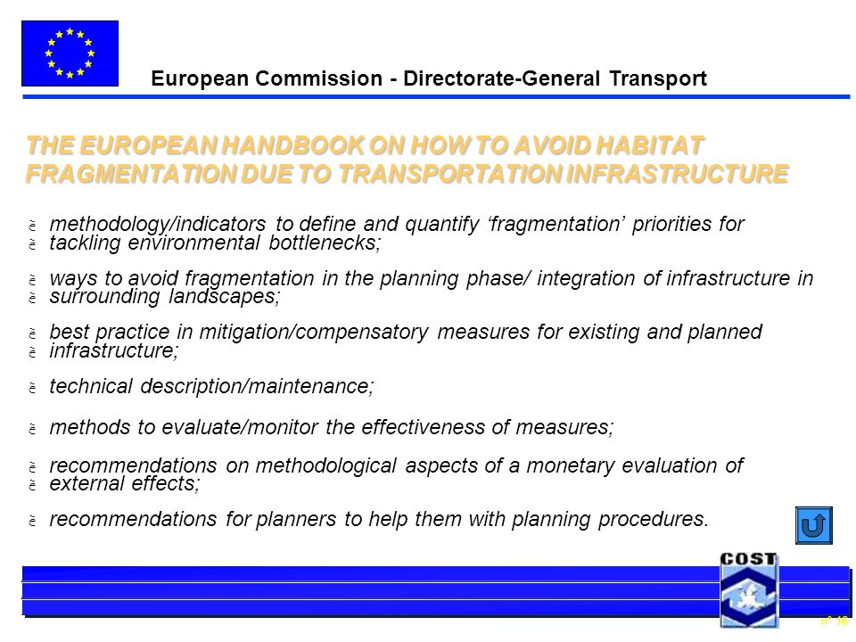 European Commission - Directorate-General Transport n° 16 THE EUROPEAN HANDBOOK ON HOW TO AVOID HABITAT FRAGMENTATION DUE TO TRANSPORTATION INFRASTRUCTURE è methodology/indicators to define and quantify fragmentation priorities for è tackling environmental bottlenecks; è ways to avoid fragmentation in the planning phase/ integration of infrastructure in è surrounding landscapes; è best practice in mitigation/compensatory measures for existing and planned è infrastructure; è technical description/maintenance; è methods to evaluate/monitor the effectiveness of measures; è recommendations on methodological aspects of a monetary evaluation of è external effects; è recommendations for planners to help them with planning procedures.