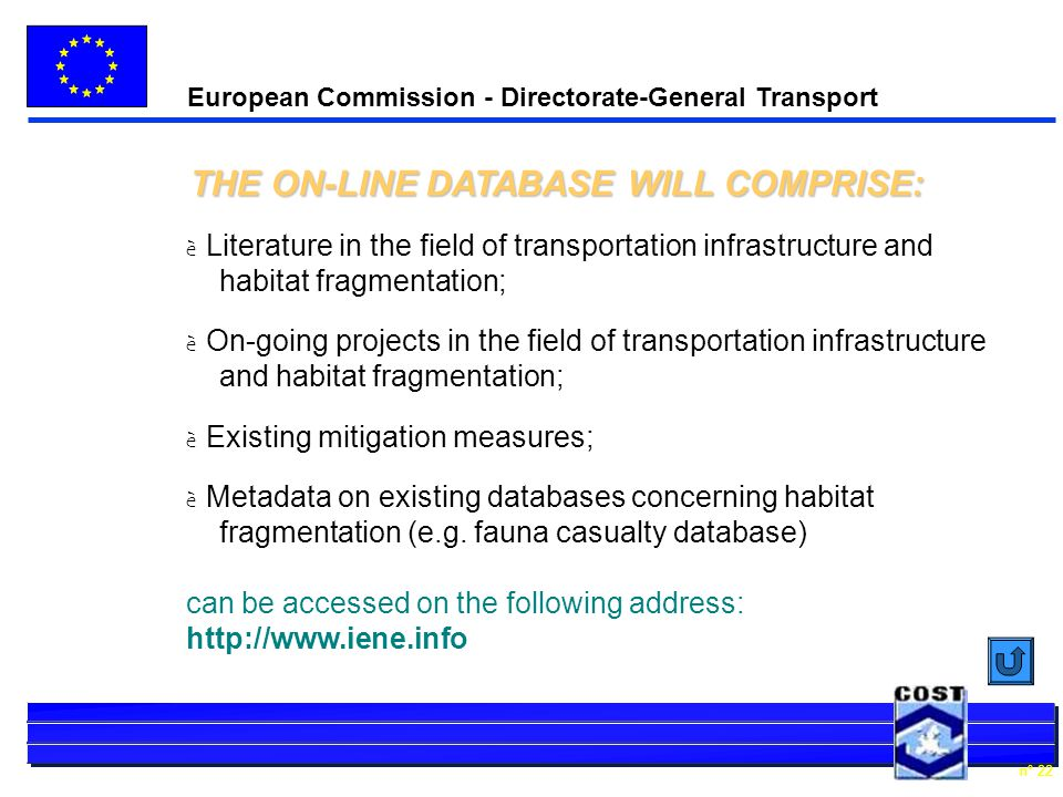 European Commission - Directorate-General Transport n° 22 THE ON-LINE DATABASE WILL COMPRISE: è Literature in the field of transportation infrastructure and habitat fragmentation; è On-going projects in the field of transportation infrastructure and habitat fragmentation; è Existing mitigation measures; è Metadata on existing databases concerning habitat fragmentation (e.g.