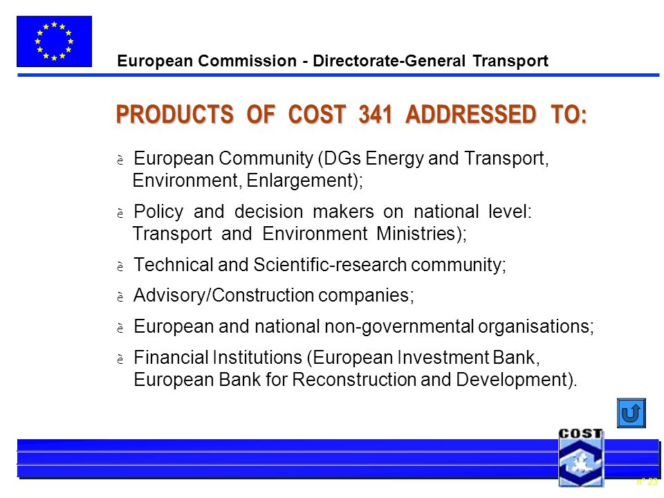 European Commission - Directorate-General Transport n° 23 PRODUCTS OF COST 341 ADDRESSED TO: è European Community (DGs Energy and Transport, Environment, Enlargement); è Policy and decision makers on national level: Transport and Environment Ministries); è Technical and Scientific-research community; è Advisory/Construction companies; è European and national non-governmental organisations; è Financial Institutions (European Investment Bank, European Bank for Reconstruction and Development).