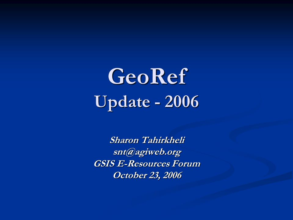 GeoRef Update - 2006 Sharon Tahirkheli snt@agiweb.org GSIS E-Resources Forum October 23, 2006