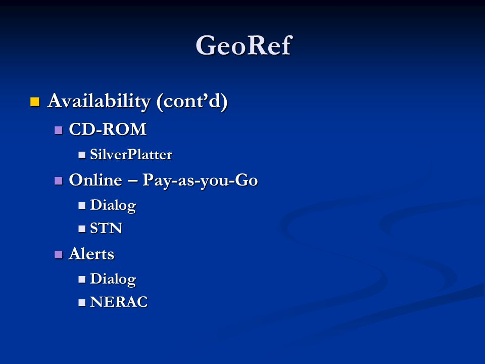 GeoRef Availability (contd) Availability (contd) CD-ROM CD-ROM SilverPlatter SilverPlatter Online – Pay-as-you-Go Online – Pay-as-you-Go Dialog Dialog STN STN Alerts Alerts Dialog Dialog NERAC NERAC